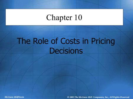 McGraw-Hill/Irwin © 2003 The McGraw-Hill Companies, Inc., All Rights Reserved. Chapter 10 The Role of Costs in Pricing Decisions.