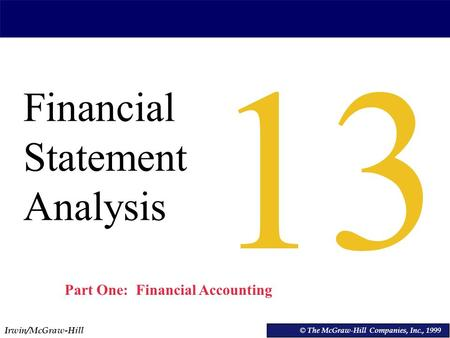 Irwin/McGraw-Hill © The McGraw-Hill Companies, Inc., 1999 Financial Statement Analysis © The McGraw-Hill Companies, Inc., 1999 13 Part One: Financial Accounting.