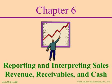 © The McGraw-Hill Companies, Inc., 2001 Irwin/McGraw-Hill Chapter 6 Reporting and Interpreting Sales Revenue, Receivables, and Cash.