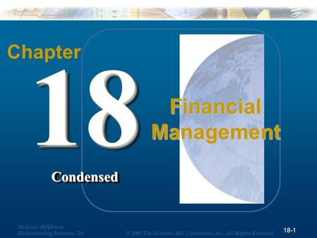 18-1 McGraw-Hill/Irwin Understanding Business, 7/e © 2005 The McGraw-Hill Companies, Inc., All Rights Reserved. Chapter 18Condensed18Condensed Financial.