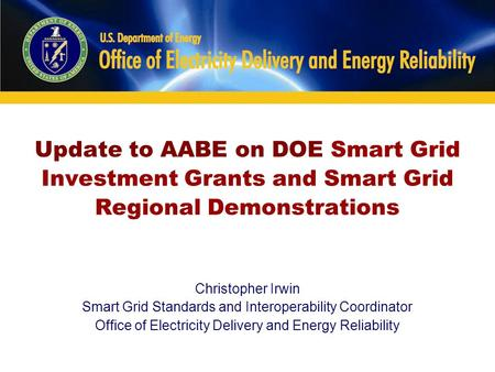 Update to AABE on DOE Smart Grid Investment Grants and Smart Grid Regional Demonstrations Christopher Irwin Smart Grid Standards and Interoperability Coordinator.
