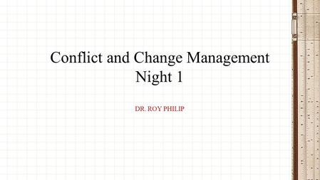 DR. ROY PHILIP Conflict and Change Management Night 1.