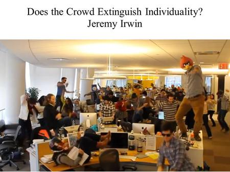 Does the Crowd Extinguish Individuality? Jeremy Irwin.