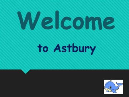 Welcome Welcome to Astbury to Astbury About School  Head Teacher -Mark O'leary  Deputy Head- Ali Williams  Mrs Cameron - Bursar  Alison ? - Top Chef.