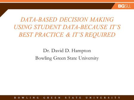 DATA-BASED DECISION MAKING USING STUDENT DATA-BECAUSE IT'S BEST PRACTICE & IT'S REQUIRED Dr. David D. Hampton Bowling Green State University.