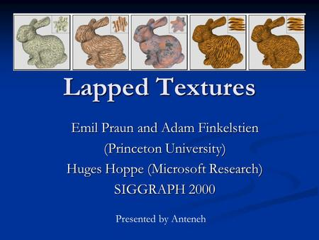 Lapped Textures Emil Praun and Adam Finkelstien (Princeton University) Huges Hoppe (Microsoft Research) SIGGRAPH 2000 Presented by Anteneh.