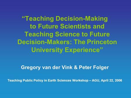 """Teaching Decision-Making to Future Scientists and Teaching Science to Future Decision-Makers: The Princeton University Experience"" Gregory van der Vink."