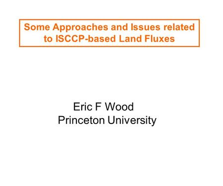 Some Approaches and Issues related to ISCCP-based Land Fluxes Eric F Wood Princeton University.