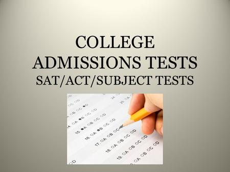 COLLEGE ADMISSIONS TESTS SAT/ACT/SUBJECT TESTS. Outcomes: 1. To understand the differences between the various college admissions tests. 2.To determine.