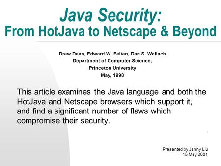 Java Security: From HotJava to Netscape & Beyond Drew Dean, Edward W. Felten, Dan S. Wallach Department of Computer Science, Princeton University May,
