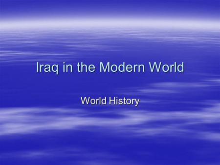 Iraq in the Modern World World History. Iraq in the Middle East  Iraq is located right in the center of the region we call the Middle East.  It became.