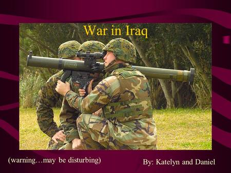 War in <strong>Iraq</strong> By: Katelyn and Daniel (warning…may be disturbing)