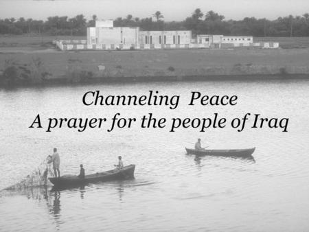 Channeling Peace A prayer for the people of Iraq.