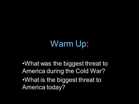 Warm Up: What was the biggest threat to America during the Cold War? What is the biggest threat to America today?