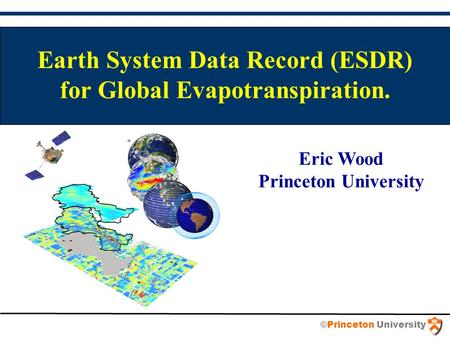 Earth System Data Record (ESDR) for Global Evapotranspiration. Eric Wood Princeton University ©Princeton University.