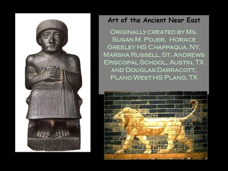 Art of the Ancient Near East Originally created by Ms. Susan M. Pojer, Horace Greeley HS Chappaqua, NY, Marsha Russell, St. Andrews Episcopal School,