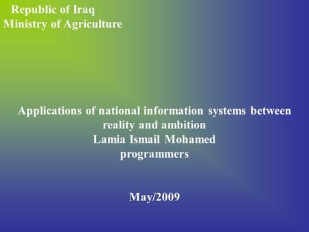 Republic of Iraq Ministry of Agriculture Applications of national information systems between reality and ambition Lamia Ismail Mohamed programmers May/2009.