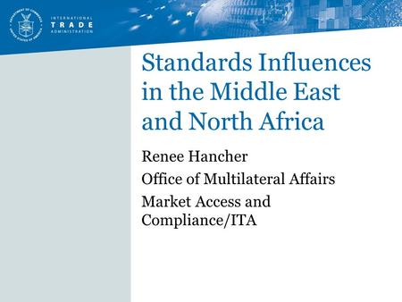 Standards Influences in the Middle East and North Africa Renee Hancher Office of Multilateral Affairs Market Access and Compliance/ITA.