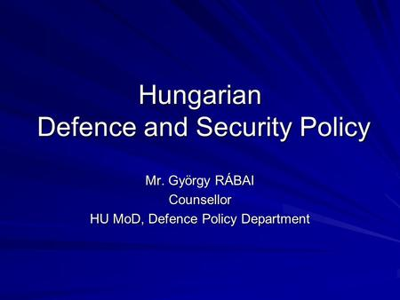 Hungarian Defence and Security Policy Mr. György RÁBAI Counsellor HU MoD, Defence Policy Department.