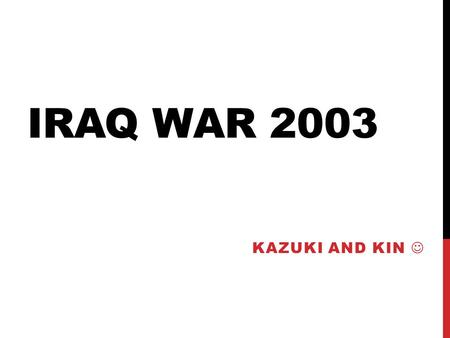 <strong>IRAQ</strong> WAR 2003 KAZUKI AND KIN. REPUBLIC <strong>OF</strong> <strong>IRAQ</strong> Government: Arabic Socialist Ba'ath party  Regime <strong>of</strong> Saddam Hussein Official Language: Arabic and Kurdish.