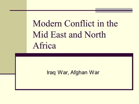 Modern Conflict in the Mid East and North Africa Iraq War, Afghan War.