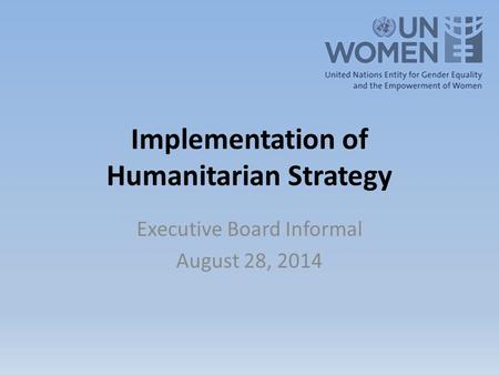 Implementation of Humanitarian Strategy Executive Board Informal August 28, 2014.