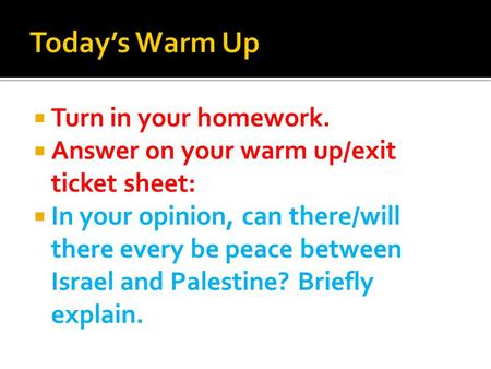  Turn in your homework.  Answer on your warm up/exit ticket sheet:  In your opinion, can there/will there every be peace between Israel and Palestine?