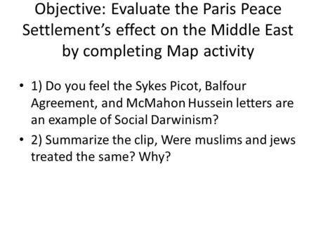 Objective: Evaluate the Paris Peace Settlement's effect on the Middle East by completing Map activity 1) Do you feel the Sykes Picot, Balfour Agreement,