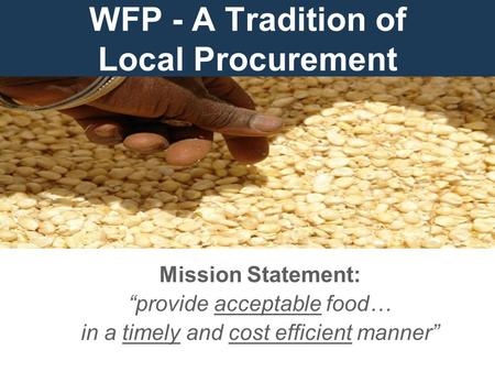"WFP - A Tradition of Local Procurement Mission Statement: ""provide acceptable food… in a timely and cost efficient manner"""