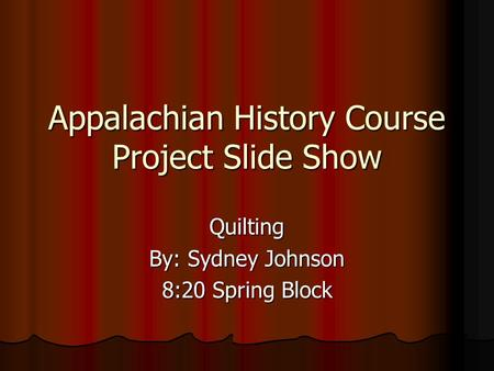 Appalachian History Course Project Slide Show Quilting By: Sydney Johnson 8:20 Spring Block.