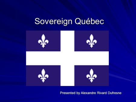 Sovereign Québec Presented by Alexandre Rivard Dufresne.