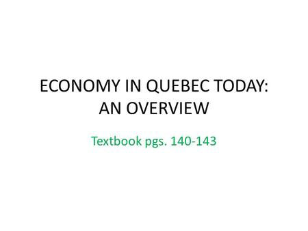 ECONOMY IN QUEBEC TODAY: AN OVERVIEW Textbook pgs. 140-143.
