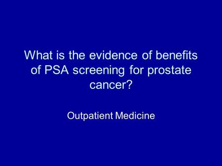 What is the evidence of benefits of PSA screening for prostate cancer? Outpatient Medicine.