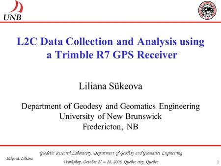 Geodetic Research Laboratory, Department of Geodesy and Geomatics Engineering Workshop, October 27 – 28, 2006, Quebec city, Quebec Sükeová, Liliána 1 L2C.