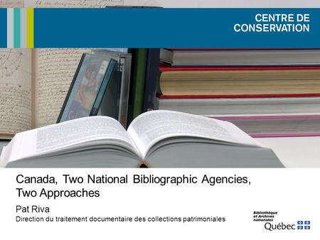Canada, Two National Bibliographic Agencies, Two Approaches Pat Riva Direction du traitement documentaire des collections patrimoniales.