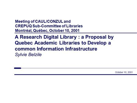 Meeting of CAUL/CONZUL and CREPUQ Sub-Committee of Libraries Montréal, Québec, October 10, 2001 October 10, 2001 A Research Digital Library : a Proposal.