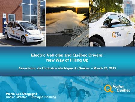 Electric Vehicles and Québec Drivers: New Way of Filling Up Association de l'industrie électrique du Québec – March 20, 2013 Pierre-Luc Desgagné Senior.