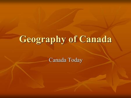 Geography of Canada Canada Today. Canada's Government Canada's government is led by the Prime Minister and Parliament with an elected House of Commons.