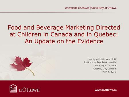 Food and Beverage Marketing Directed at Children in Canada and in Quebec: An Update on the Evidence Monique Potvin Kent PhD Institute of Population Health.