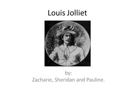 Louis Jolliet by: Zacharie, Sheridan and Pauline..