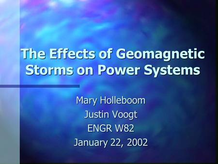 The Effects of Geomagnetic Storms on Power Systems Mary Holleboom Justin Voogt ENGR W82 January 22, 2002.