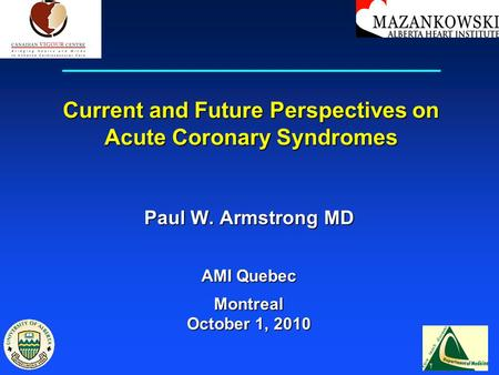 Current and Future Perspectives on Acute Coronary Syndromes Paul W. Armstrong MD AMI Quebec Montreal October 1, 2010.
