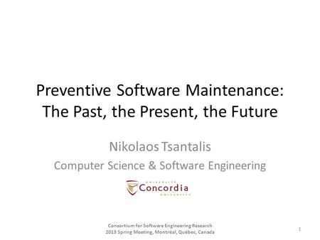 Preventive Software Maintenance: The Past, the Present, the Future Nikolaos Tsantalis Computer Science & Software Engineering Consortium for Software Engineering.