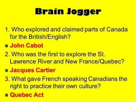Brain Jogger 1. Who explored and claimed parts of Canada for the British/English? John Cabot 2. Who was the first to explore the St. Lawrence River and.