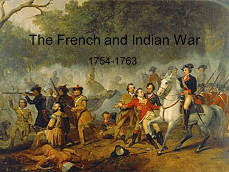 The French and Indian War 1754-1763. A.Background 1.The French had claims all over North America much like Spain had 2.Most Frenchmen were Fur traders.