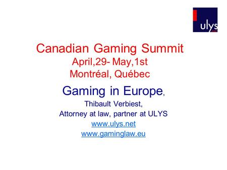 Canadian Gaming Summit April,29- May,1st Montréal, Québec Gaming in Europe, Thibault Verbiest, Attorney at law, partner at ULYS www.ulys.net www.gaminglaw.eu.