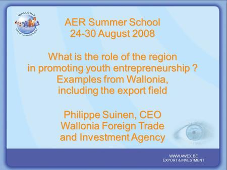 WALLONIA, YOUR PARTNER REGION IN THE HEART OF EUROPE WWW.AWEX.BE EXPORT & INVESTMENT WWW.AWEX.BE EXPORT & INVESTMENT AER Summer School 24-30 August 2008.