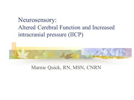 Neurosensory: Altered Cerebral Function and Increased intracranial pressure (IICP) Marnie Quick, RN, MSN, CNRN.