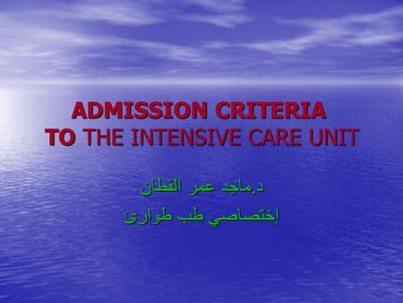 ADMISSION CRITERIA TO THE INTENSIVE CARE UNIT د. ماجد عمر القطان إختصاصي طب طوارئ.