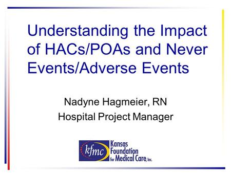 Understanding the Impact of HACs/POAs and Never Events/Adverse Events Nadyne Hagmeier, RN Hospital Project Manager.